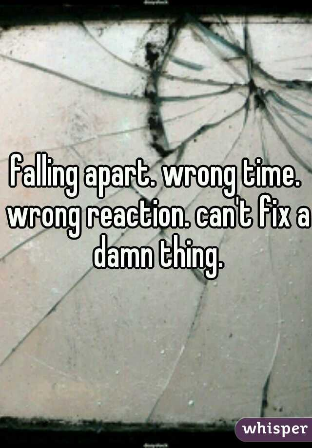falling apart. wrong time. wrong reaction. can't fix a damn thing.