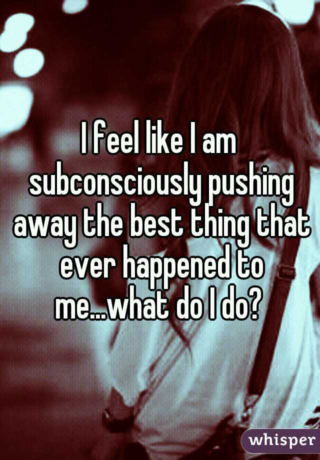 I feel like I am subconsciously pushing away the best thing that ever happened to me...what do I do?