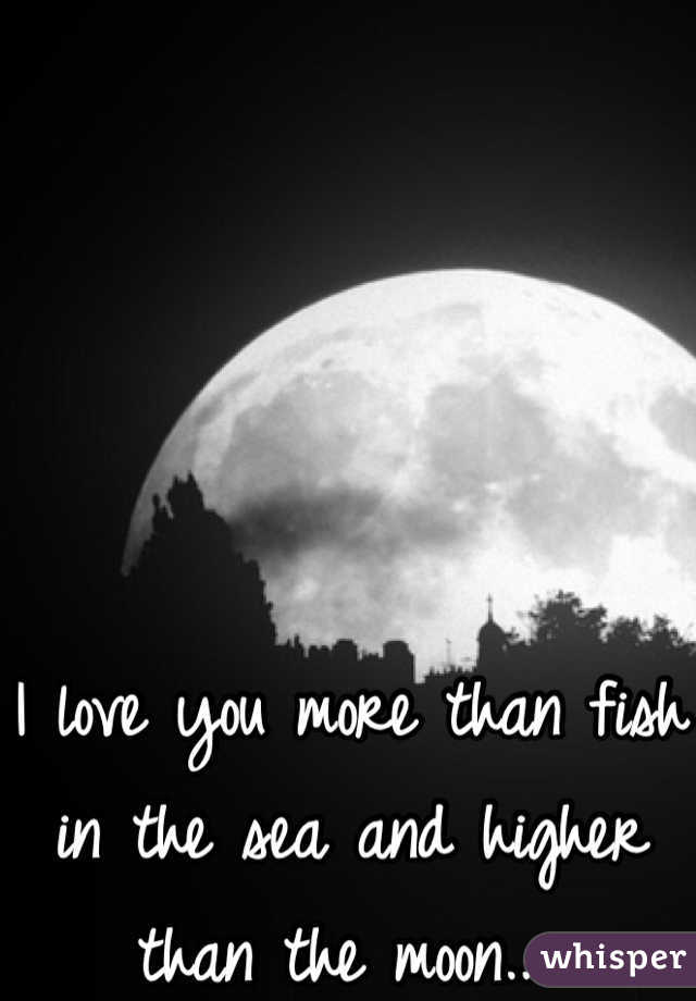 I love you more than fish in the sea and higher than the moon..