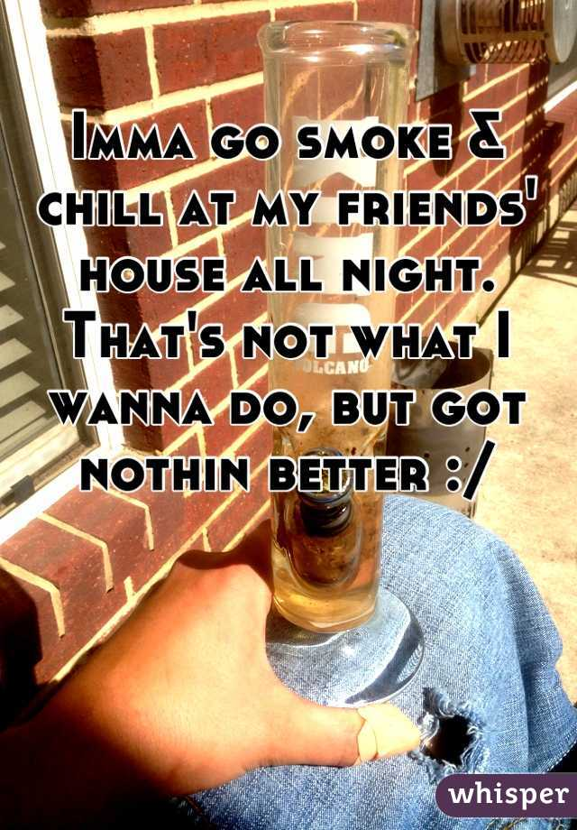 Imma go smoke & chill at my friends' house all night. That's not what I wanna do, but got nothin better :/