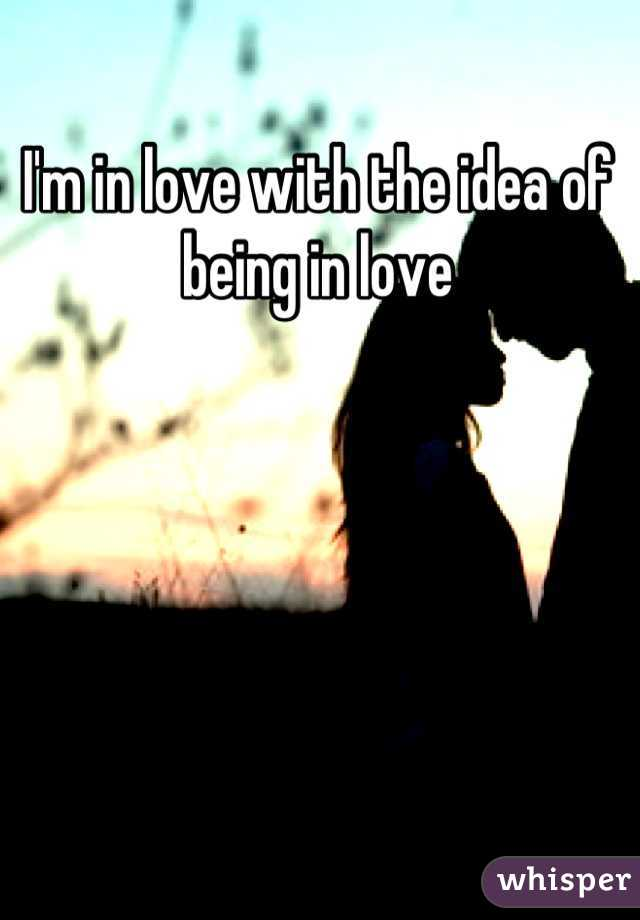 I'm in love with the idea of being in love