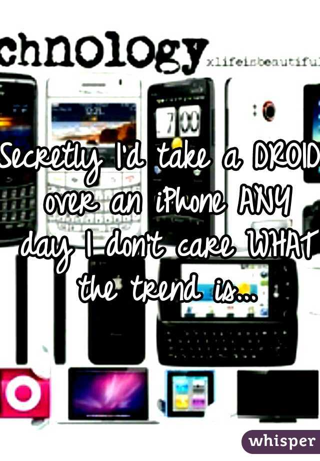 Secretly I'd take a DROID over an iPhone ANY day I don't care WHAT the trend is...