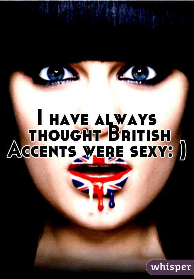 I have always thought British Accents were sexy: )