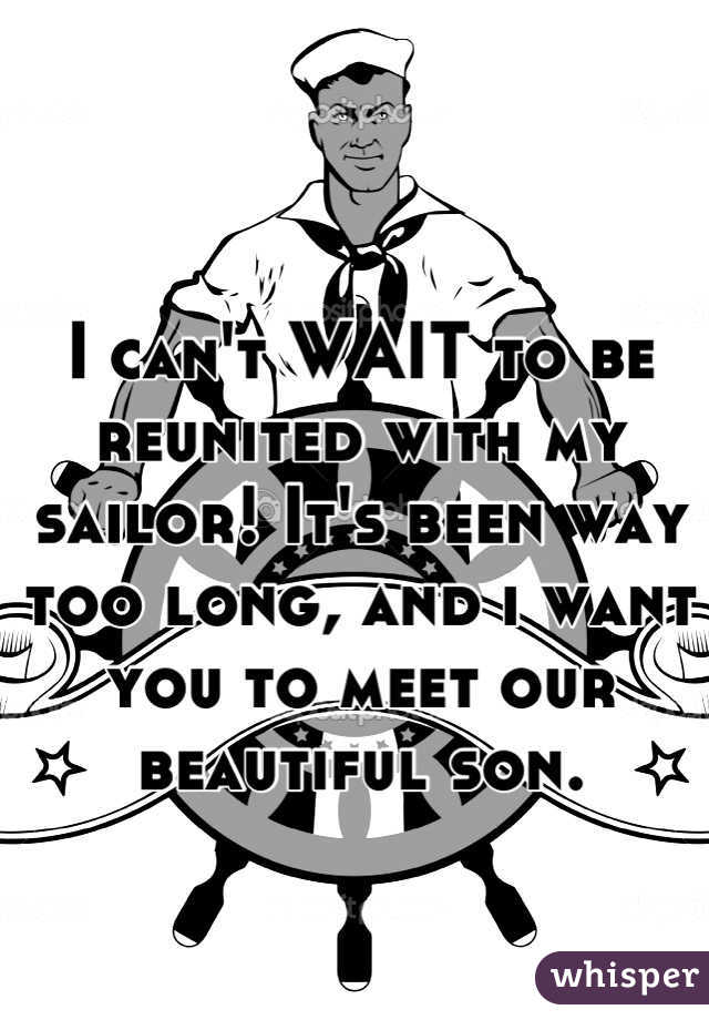 I can't WAIT to be reunited with my sailor! It's been way too long, and i want you to meet our beautiful son.