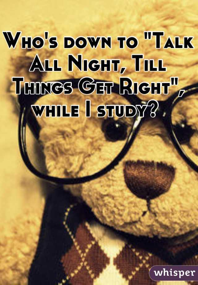 """Who's down to """"Talk All Night, Till Things Get Right"""", while I study?"""
