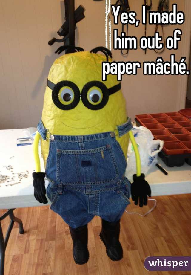 Yes, I made  him out of  paper mâché.