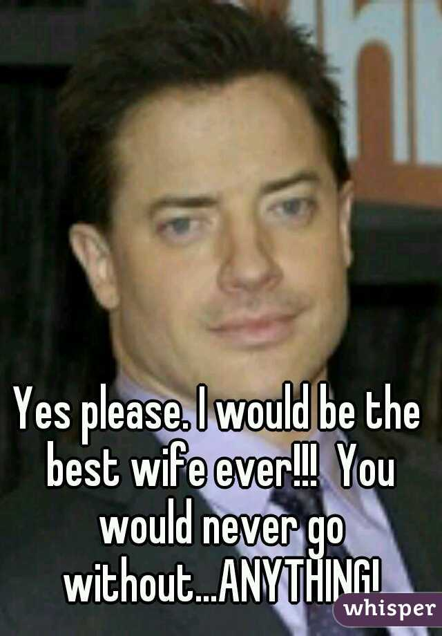 Yes please. I would be the best wife ever!!!  You would never go without...ANYTHING!