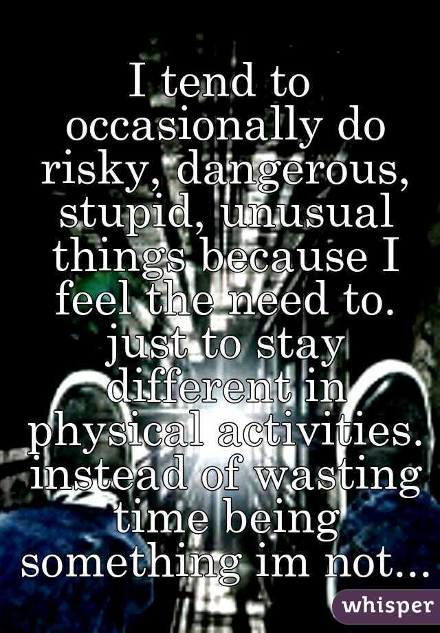 I tend to occasionally do risky, dangerous, stupid, unusual things because I feel the need to. just to stay different in physical activities. instead of wasting time being something im not...