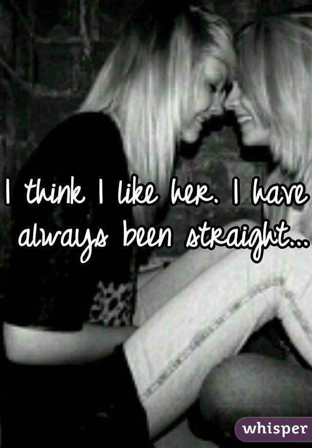 I think I like her. I have always been straight...