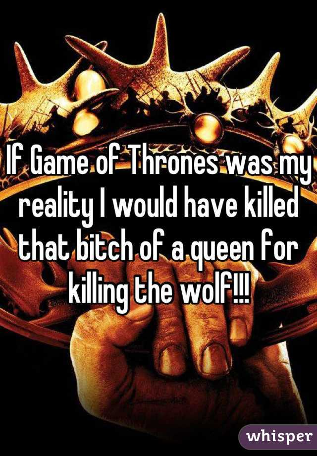 If Game of Thrones was my reality I would have killed that bitch of a queen for killing the wolf!!!