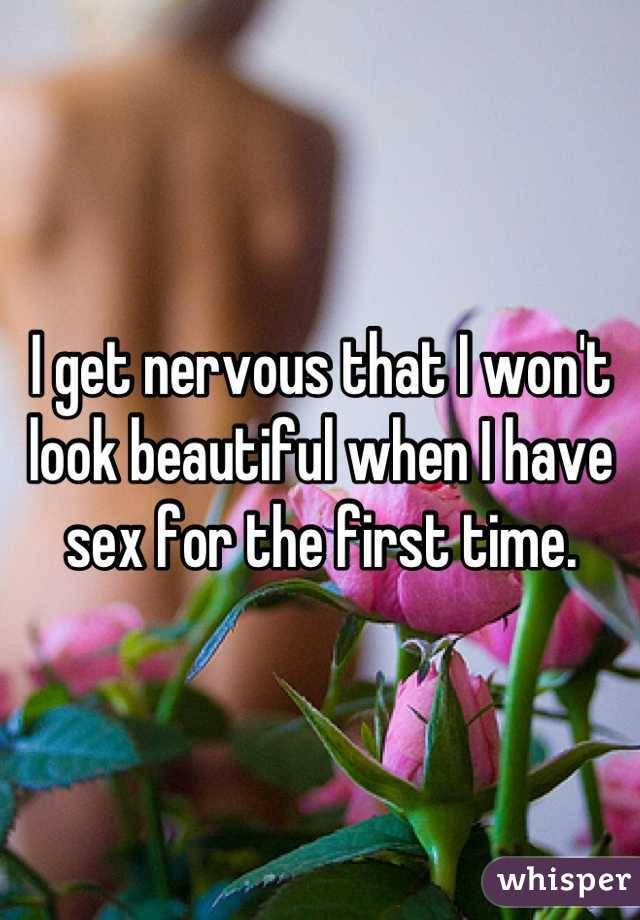 I get nervous that I won't look beautiful when I have sex for the first time.
