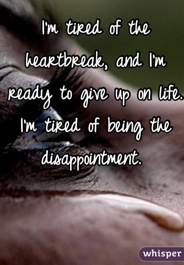 I'm tired of the heartbreak, and I'm ready to give up on life. I'm tired of being the disappointment.
