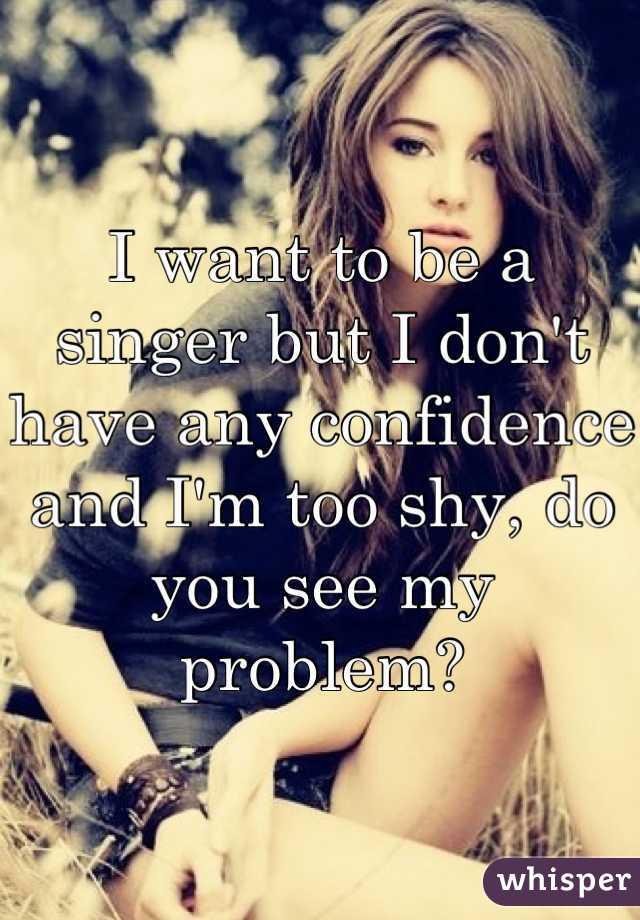 I want to be a singer but I don't have any confidence and I'm too shy, do you see my problem?