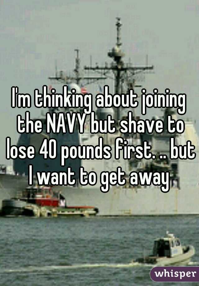 I'm thinking about joining the NAVY but shave to lose 40 pounds first. .. but I want to get away