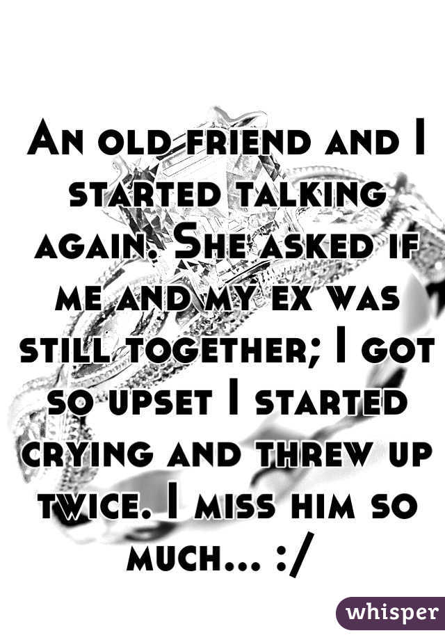 An old friend and I started talking again. She asked if me and my ex was still together; I got so upset I started crying and threw up twice. I miss him so much... :/