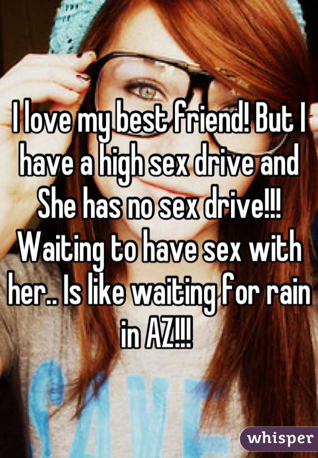 I love my best friend! But I have a high sex drive and She has no sex drive!!! Waiting to have sex with her.. Is like waiting for rain in AZ!!!