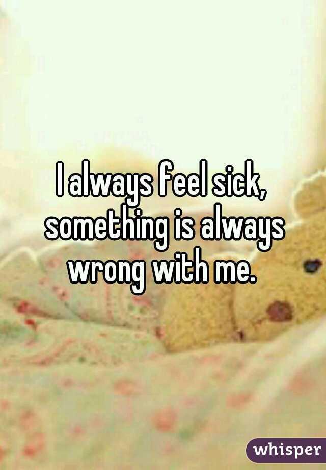 I always feel sick, something is always wrong with me.