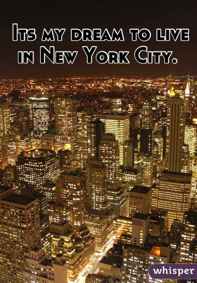 Its my dream to live in New York City.