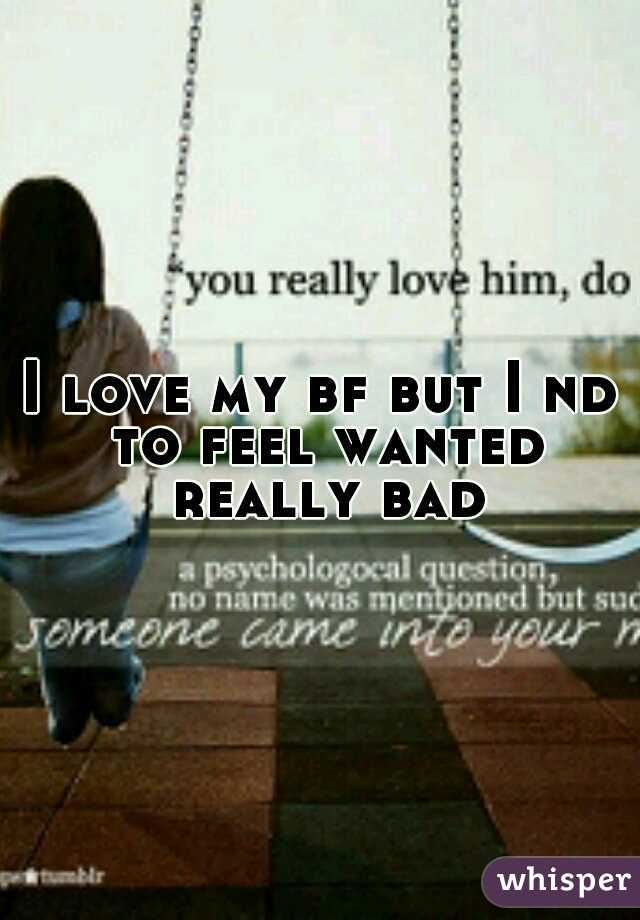 I love my bf but I nd to feel wanted really bad