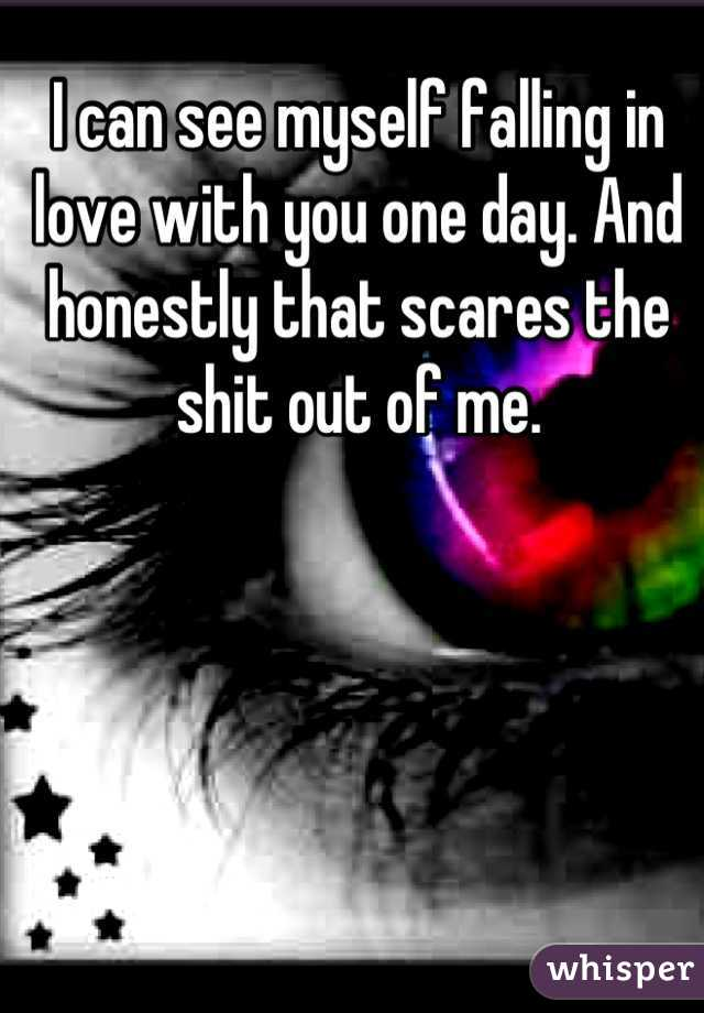 I can see myself falling in love with you one day. And honestly that scares the shit out of me.