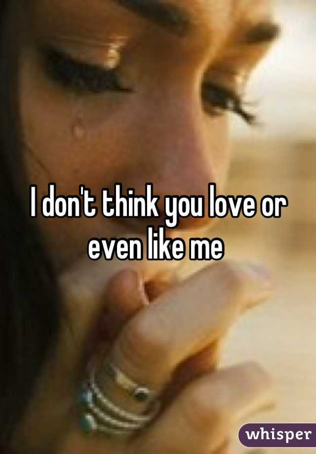 I don't think you love or even like me