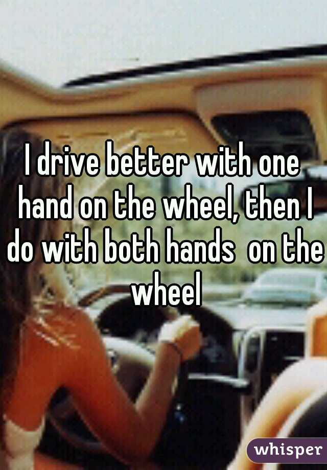 I drive better with one hand on the wheel, then I do with both hands  on the wheel