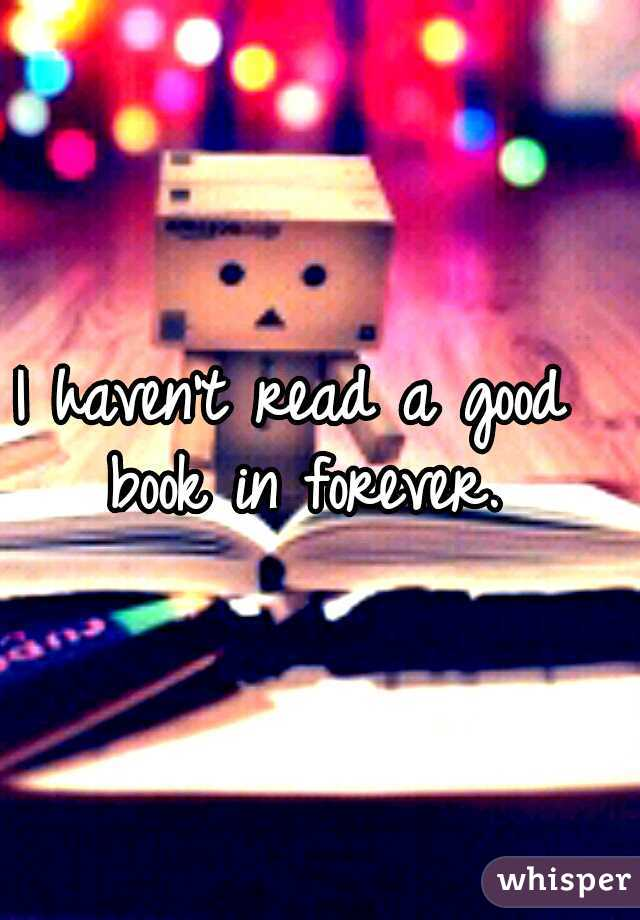I haven't read a good book in forever.