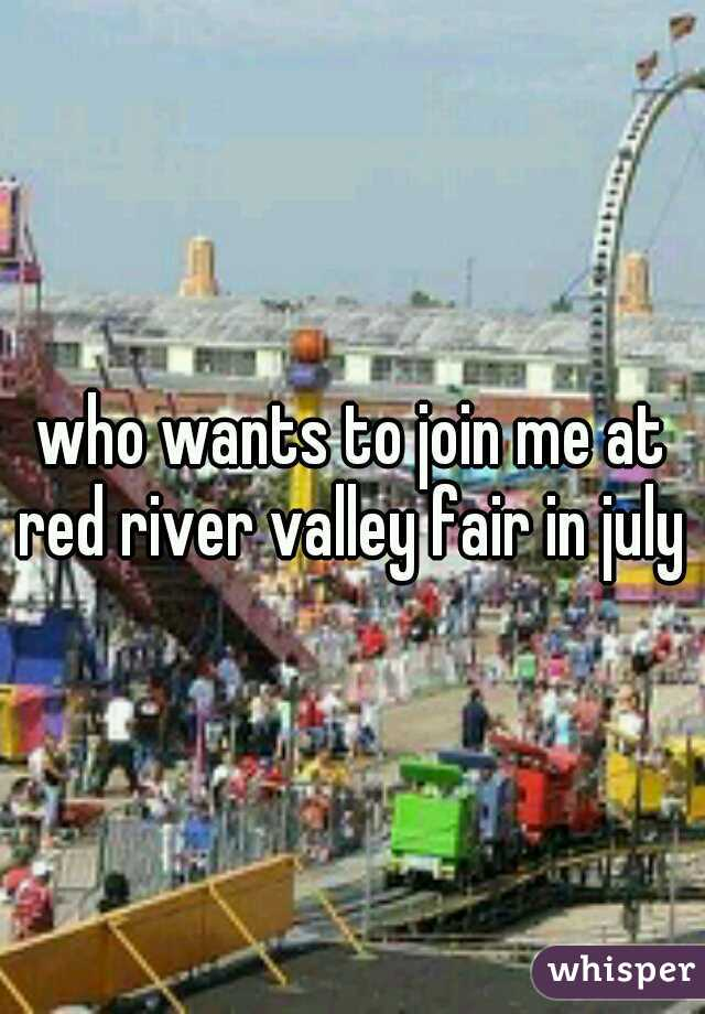 who wants to join me at red river valley fair in july