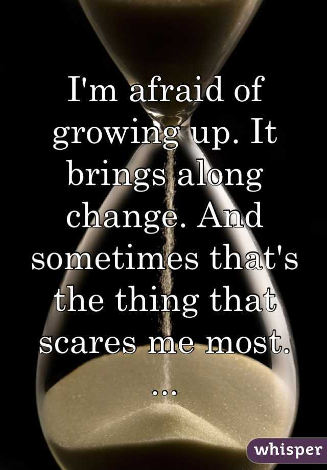 I'm afraid of growing up. It brings along change. And sometimes that's the thing that scares me most. ...