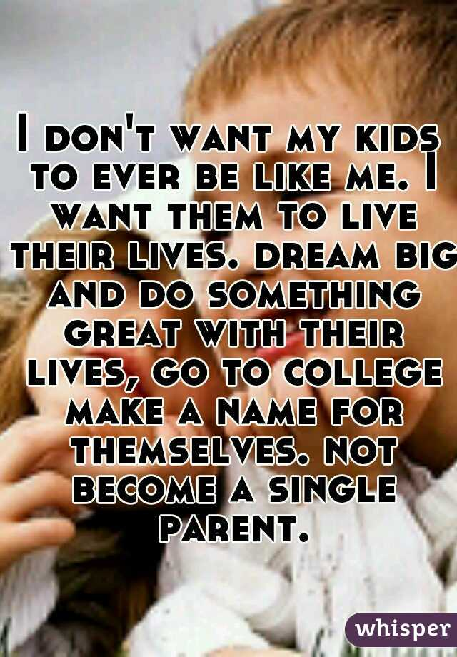 I don't want my kids to ever be like me. I want them to live their lives. dream big and do something great with their lives, go to college make a name for themselves. not become a single parent.