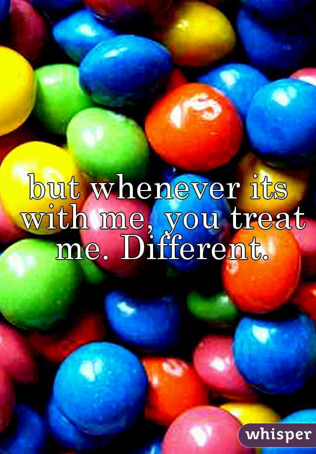 but whenever its with me, you treat me. Different.