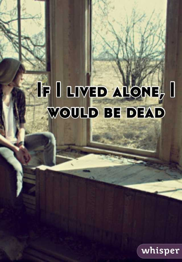 If I lived alone, I would be dead