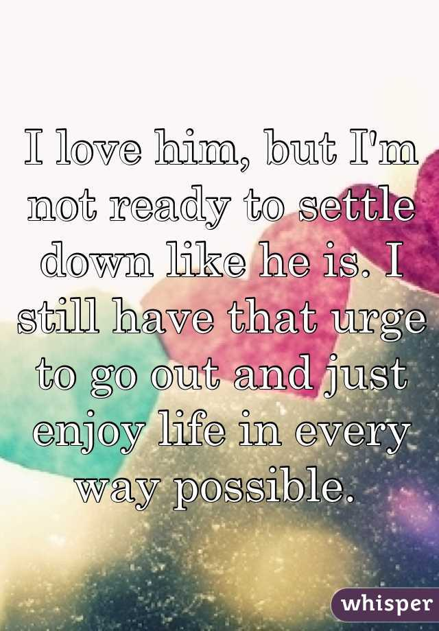I love him, but I'm not ready to settle down like he is. I still have that urge to go out and just enjoy life in every way possible.