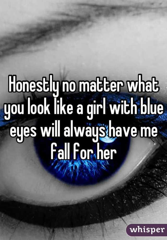 Honestly no matter what you look like a girl with blue eyes will always have me fall for her