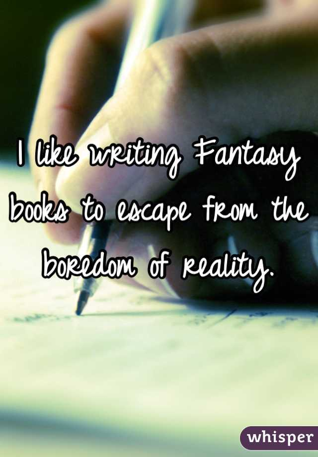 I like writing Fantasy books to escape from the boredom of reality.