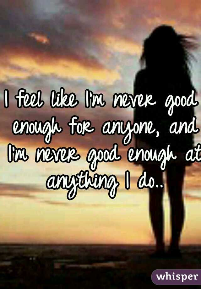 I feel like I'm never good enough for anyone, and I'm never good enough at anything I do..