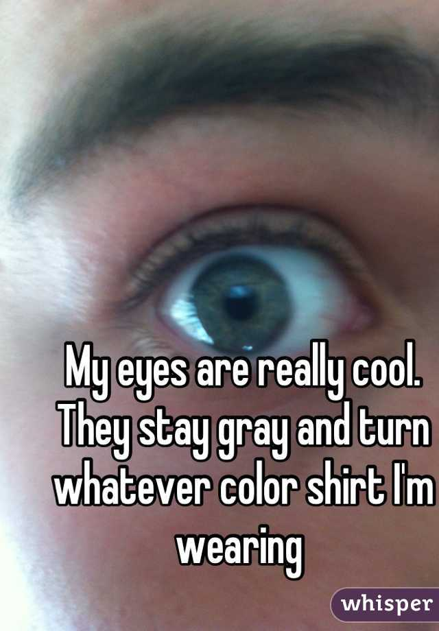 My eyes are really cool. They stay gray and turn whatever color shirt I'm wearing