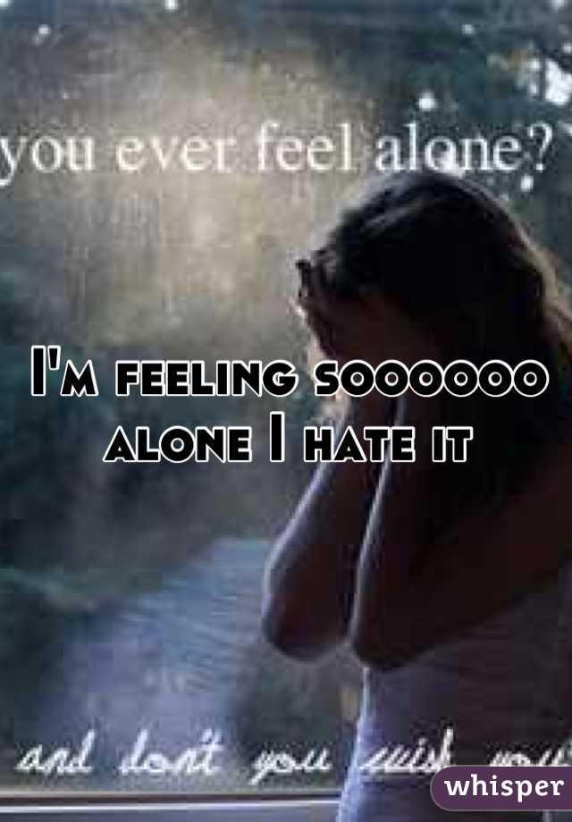 I'm feeling soooooo alone I hate it