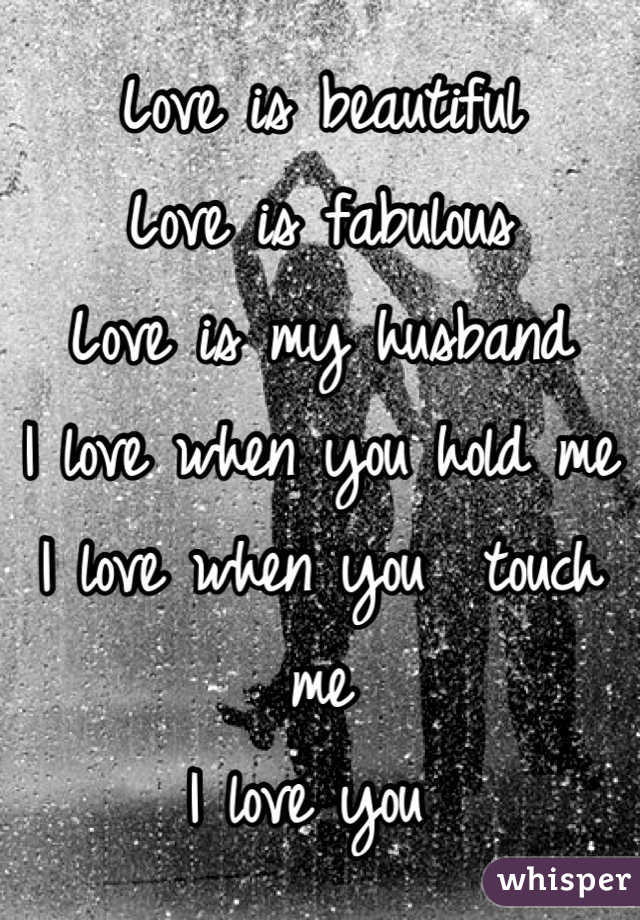 Love is beautiful  Love is fabulous  Love is my husband  I love when you hold me I love when you  touch me I love you