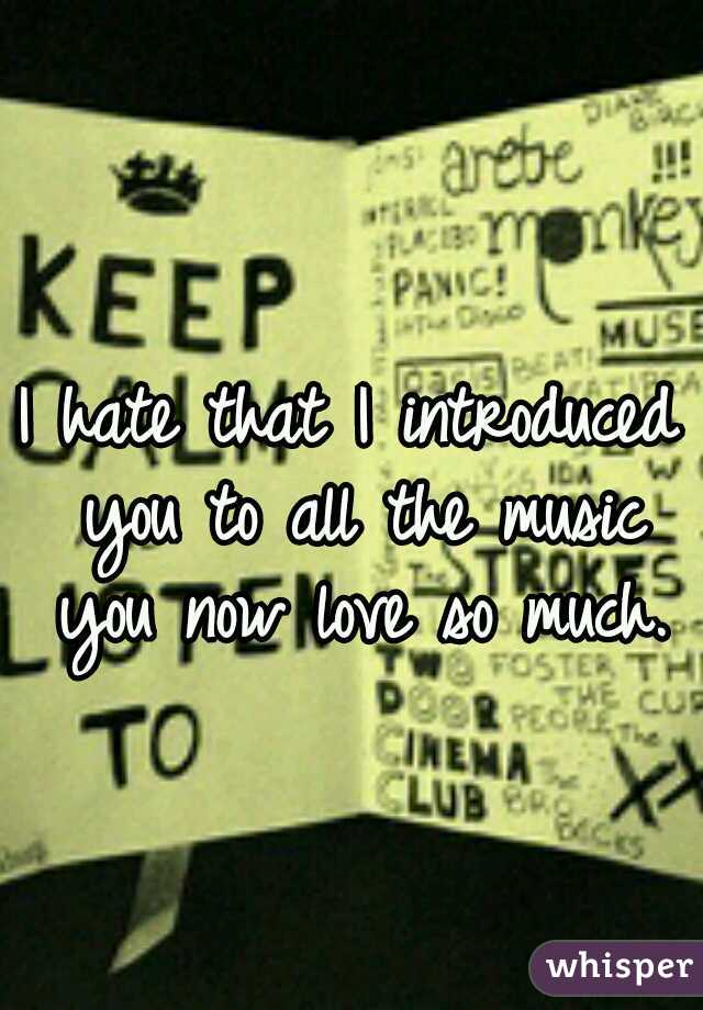 I hate that I introduced you to all the music you now love so much.