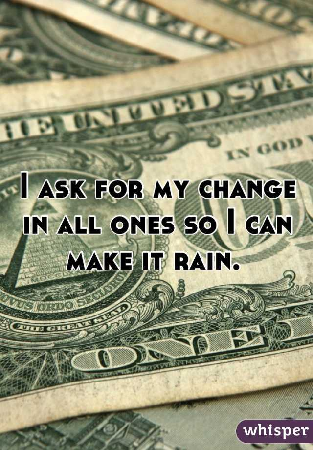 I ask for my change in all ones so I can make it rain.