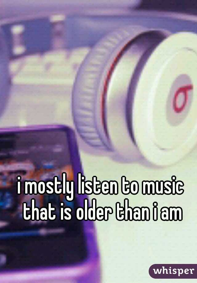 i mostly listen to music that is older than i am