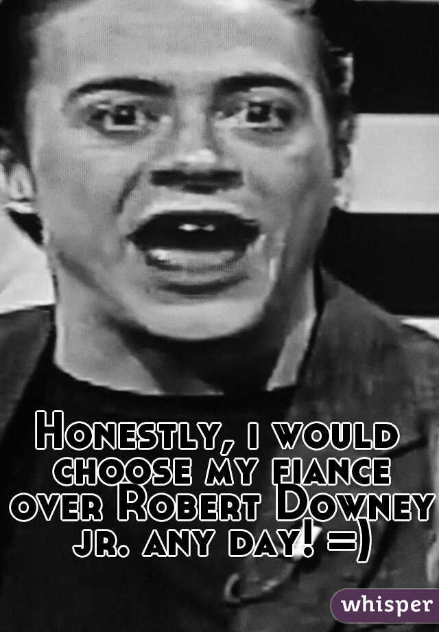 Honestly, i would choose my fiance over Robert Downey jr. any day! =)