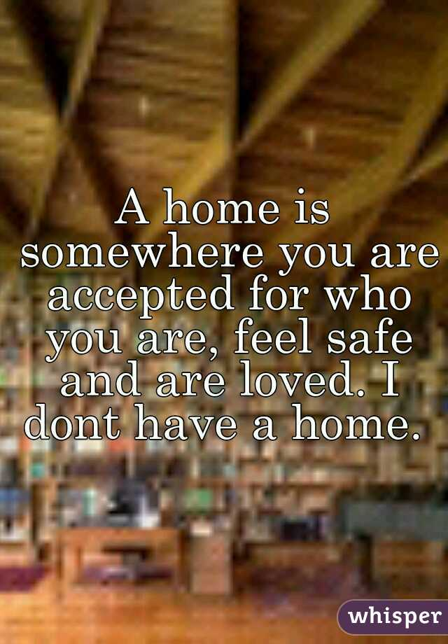 A home is somewhere you are accepted for who you are, feel safe and are loved. I dont have a home.