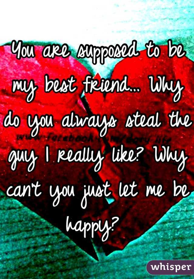 You are supposed to be my best friend… Why do you always steal the guy I really like? Why can't you just let me be happy?