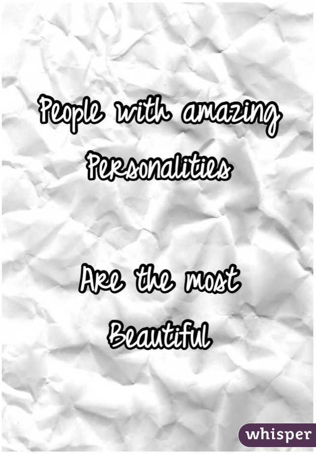 People with amazing Personalities  Are the most Beautiful
