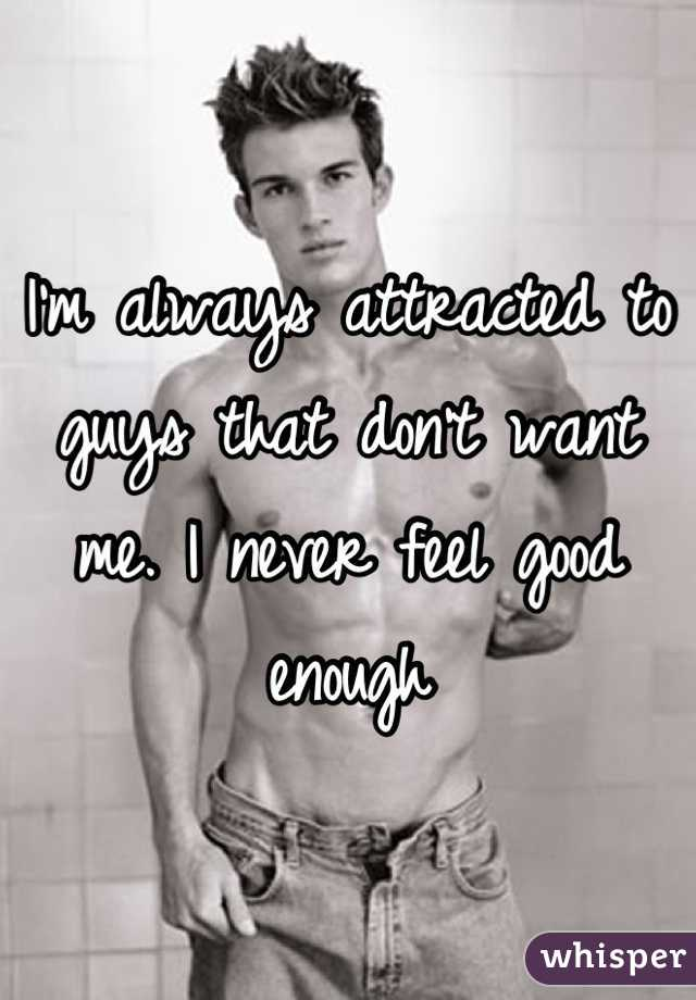 I'm always attracted to guys that don't want me. I never feel good enough