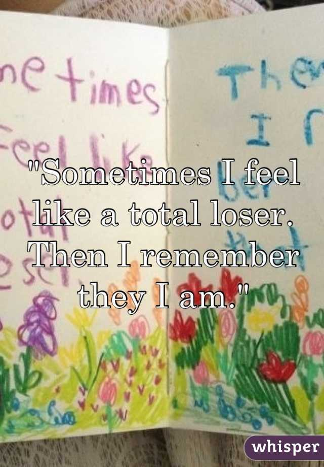 """""""Sometimes I feel like a total loser. Then I remember they I am."""""""