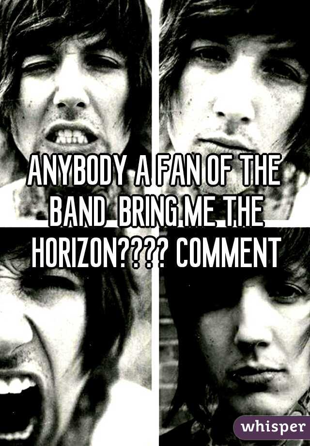 ANYBODY A FAN OF THE BAND  BRING ME THE HORIZON???? COMMENT