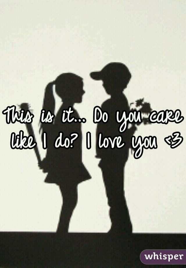 This is it... Do you care like I do? I love you <3